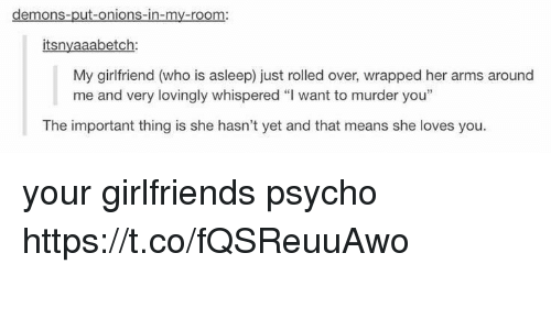 """Memes, Psycho, and Girlfriend: demons-put-onions-in-my-room:  itsnyaaabetch  My girlfriend (who is asleep) just rolled over, wrapped her arms around  me and very lovingly whispered """"I want to murder you""""  The important thing is she hasn't yet and that means she loves you your girlfriends psycho https://t.co/fQSReuuAwo"""