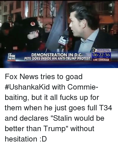 """Stalinator: DEMONSTRATION IN D,C,  06:22:56  News PETE GOES INSIDE AN ANTI TRUMP PROTEST  LIVE COVERAGE Fox News tries to goad #UshankaKid with Commie-baiting, but it all fucks up for them when he just goes full T34 and declares """"Stalin would be better than Trump"""" without hesitation :D"""