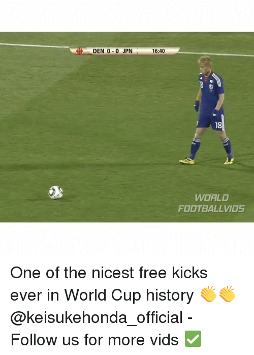 Football, Memes, and World Cup: DEN 0-0 JPN  16:40  18  WORLD  FOOTBALL VIDS One of the nicest free kicks ever in World Cup history 👏👏 @keisukehonda_official - Follow us for more vids ✅