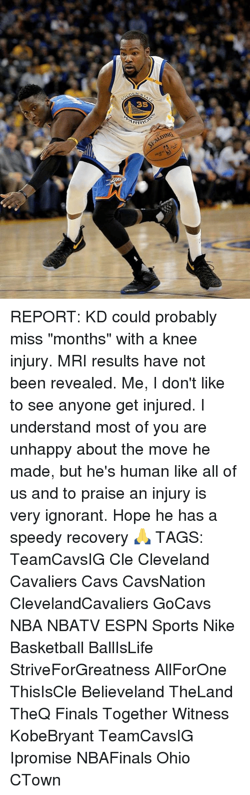 """mri: DEN  35  ARRI  SKALDING REPORT: KD could probably miss """"months"""" with a knee injury. MRI results have not been revealed. Me, I don't like to see anyone get injured. I understand most of you are unhappy about the move he made, but he's human like all of us and to praise an injury is very ignorant. Hope he has a speedy recovery 🙏 TAGS: TeamCavsIG Cle Cleveland Cavaliers Cavs CavsNation ClevelandCavaliers GoCavs NBA NBATV ESPN Sports Nike Basketball BallIsLife StriveForGreatness AllForOne ThisIsCle Believeland TheLand TheQ Finals Together Witness KobeBryant TeamCavsIG Ipromise NBAFinals Ohio CTown"""