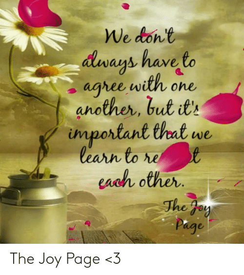 Ays: den anb have to  ays have  aghee with one  another, but t  important thet w  learn to  each other  The f The Joy Page <3