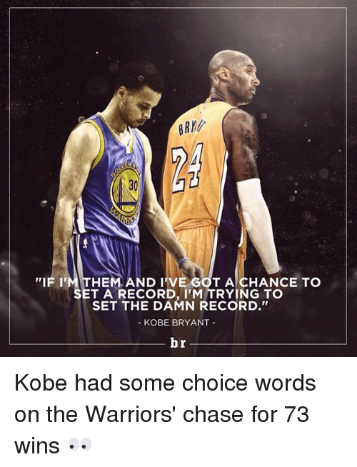 Kobe: DEN  HEM AND I VE GOT A CHANCE TO  IF I  SET A RECORD, I'M TRYING TO  SET THE DAMN RECORD  KOBE BRYANT  br Kobe had some choice words on the Warriors' chase for 73 wins 👀