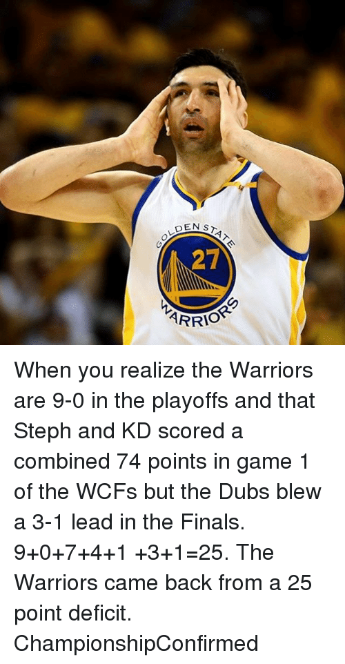 Basketball, Finals, and Golden State Warriors: DEN ST  27  AR When you realize the Warriors are 9-0 in the playoffs and that Steph and KD scored a combined 74 points in game 1 of the WCFs but the Dubs blew a 3-1 lead in the Finals. 9+0+7+4+1 +3+1=25. The Warriors came back from a 25 point deficit. ChampionshipConfirmed