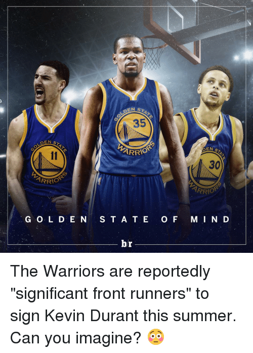 """Front Runners: DEN ST  IOR  G O L D E N  STAT  EN ARRIO  S T A T E  br  O F  EN  ST  30  ARR  OR  M I N D The Warriors are reportedly """"significant front runners"""" to sign Kevin Durant this summer. Can you imagine? 😳"""