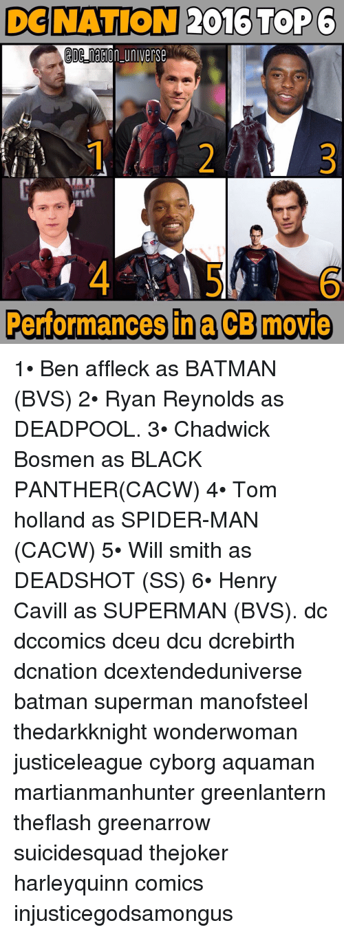 Batman, Memes, and Spider: DENATION 2016 TroP6  universe  DC naCon Performances in ACB movie 1• Ben affleck as BATMAN (BVS) 2• Ryan Reynolds as DEADPOOL. 3• Chadwick Bosmen as BLACK PANTHER(CACW) 4• Tom holland as SPIDER-MAN (CACW) 5• Will smith as DEADSHOT (SS) 6• Henry Cavill as SUPERMAN (BVS). dc dccomics dceu dcu dcrebirth dcnation dcextendeduniverse batman superman manofsteel thedarkknight wonderwoman justiceleague cyborg aquaman martianmanhunter greenlantern theflash greenarrow suicidesquad thejoker harleyquinn comics injusticegodsamongus