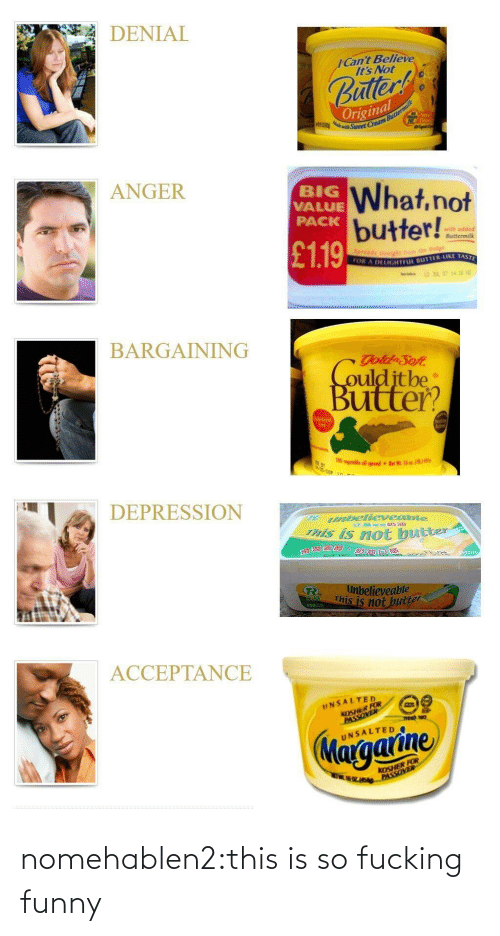 Butter: DENIAL  ICant Believe  It's Not  uller  Original  ANGER  BIG  VALUE  PACK  What,not  butter!!  with adde  ● Buttermilk  £119  OR A  DELIGHTFL BUTTER-LIKE TAST  BARGAINING  ulditbe  Buitter?  70  DEPRESSION  abellevesibie  his is not bue  neter  滑澗  believeable  This is not  2502  ACCEPTANCE  UNSALTED  KOSHER FOR  UNSALTED  KOSHER FOR nomehablen2:this is so fucking funny