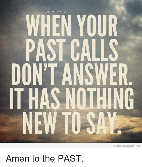 Memes, 🤖, and Amen: deniasquotes, net  WHEN YOUR  PAST CALLS  DONT ANSWER  IT HAS NOTHING  NEW TO SAY  GeniusQuotes.net Amen to the PAST.