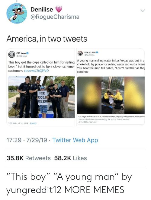 """Las Vegas: Deniiise  @RogueCharisma  America, in two tweets  REAL REAL 92.3 LA  CBS News  @Real923LA  @CBSNews  A young man selling water in Las Vegas was put in a  This boy got the cops called on him for selling chokehold by police for selling water without a licens  beer."""" But it turned out to be a clever scheme  You hear the man tell police, """"I can't breathe"""" as the  continue  customers cbsn.ws/2XQIYVD  ICE  COLD  BEER  Las Vegas Police Put Man In a Chokehold For Allegedly Selling Water Without Lice  You can clearly hear the man telling the police, """"I can't breathe.""""  real923la.iheart.com  7:00 AM  Jul 18, 2019 Sprinklr  17:29 7/29/19 Twitter Web App  35.8K Retweets 58.2K Likes """"This boy"""" """"A young man"""" by yungreddit12 MORE MEMES"""
