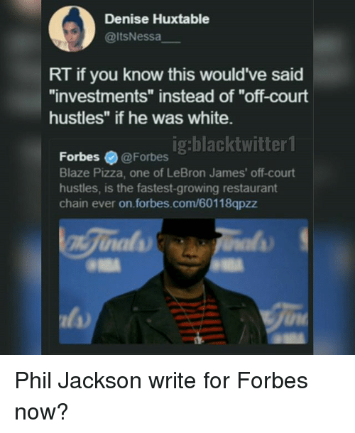 """LeBron James, Memes, and Pizza: Denise Huxtable  @ltsNessa  RT if you know this would've said  """"investments"""" instead of """"off-court  hustles"""" if he was white.  orbes 9 @Fotbes ig:blacktwitter  Forbesィ@ Forbes  Blaze Pizza, one of LeBron James' off-court  hustles, is the fastest-growing restaurant  chain ever on.forbes.com/60118qpzz Phil Jackson write for Forbes now?"""