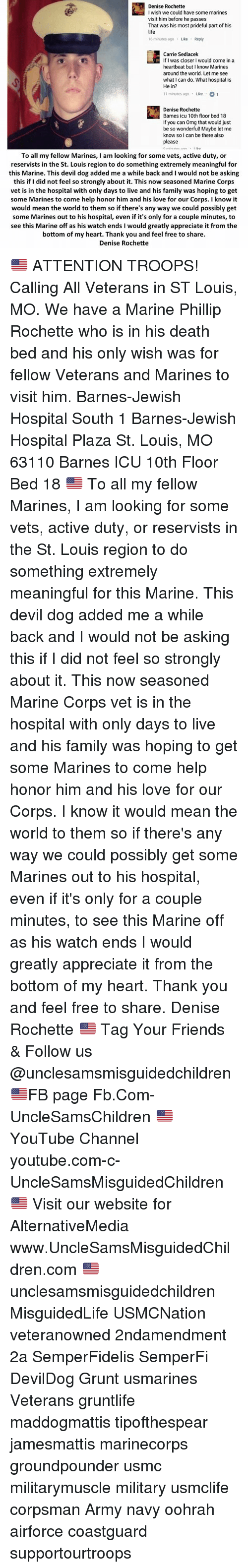 Family, Friends, and Life: Denise Rochette  I wish we could have some marines  visit him before he passes  That was his most prideful part of his  life  16 minutes ago Like Reply  Carrie Sedlacek  If I was closer I would come in a  heartbeat but I know Marines  around the world. Let me see  what I can do. What hospital is  He in?  11 minutes ago Like 1  Denise Rochette  Barnes icu 10th floor bed 18  If you can Omg that would just  be so wonderful! Maybe let me  know so l can be there also  please  To all my fellow Marines, I am looking for some vets, active duty, or  reservists in the St. Louis region to do something extremely meaningful for  this Marine. This devil dog added me a while back and I would not be asking  this if I did not feel so strongly about it. This now seasoned Marine Corps  vet is in the hospital with only days to live and his family was hoping to get  some Marines to come help honor him and his love for our Corps. I know it  would mean the world to them so if there's any way we could possibly get  some Marines out to his hospital, even if it's only for a couple minutes, to  see this Marine off as his watch ends I would greatly appreciate it from the  bottom of my heart. Thank you and feel free to share.  Denise Rochette 🇺🇸 ATTENTION TROOPS! Calling All Veterans in ST Louis, MO. We have a Marine Phillip Rochette who is in his death bed and his only wish was for fellow Veterans and Marines to visit him. Barnes-Jewish Hospital South 1 Barnes-Jewish Hospital Plaza St. Louis, MO 63110 Barnes ICU 10th Floor Bed 18 🇺🇸 To all my fellow Marines, I am looking for some vets, active duty, or reservists in the St. Louis region to do something extremely meaningful for this Marine. This devil dog added me a while back and I would not be asking this if I did not feel so strongly about it. This now seasoned Marine Corps vet is in the hospital with only days to live and his family was hoping to get some Marines to come help honor him and his love for our Corps. I know it would mean the world to them so if there's any way we could possibly get some Marines out to his hospital, even if it's only for a couple minutes, to see this Marine off as his watch ends I would greatly appreciate it from the bottom of my heart. Thank you and feel free to share. Denise Rochette 🇺🇸 Tag Your Friends & Follow us @unclesamsmisguidedchildren 🇺🇸FB page Fb.Com-UncleSamsChildren 🇺🇸YouTube Channel youtube.com-c-UncleSamsMisguidedChildren 🇺🇸 Visit our website for AlternativeMedia www.UncleSamsMisguidedChildren.com 🇺🇸 unclesamsmisguidedchildren MisguidedLife USMCNation veteranowned 2ndamendment 2a SemperFidelis SemperFi DevilDog Grunt usmarines Veterans gruntlife maddogmattis tipofthespear jamesmattis marinecorps groundpounder usmc militarymuscle military usmclife corpsman Army navy oohrah airforce coastguard supportourtroops
