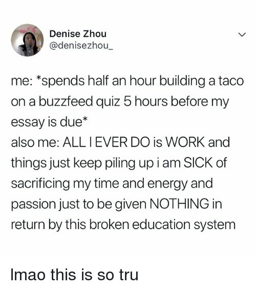 "Energy, Lmao, and Work: Denise Zhou  @denisezhou  me: ""spends half an hour building a taco  on a buzzfeed quiz 5 hours before my  essay is due*  also me: ALL IEVER DO is WORK and  things just keep piling up i am SICK of  sacrificing my time and energy and  passion just to be given NOTHING in  return by this broken education system lmao this is so tru"