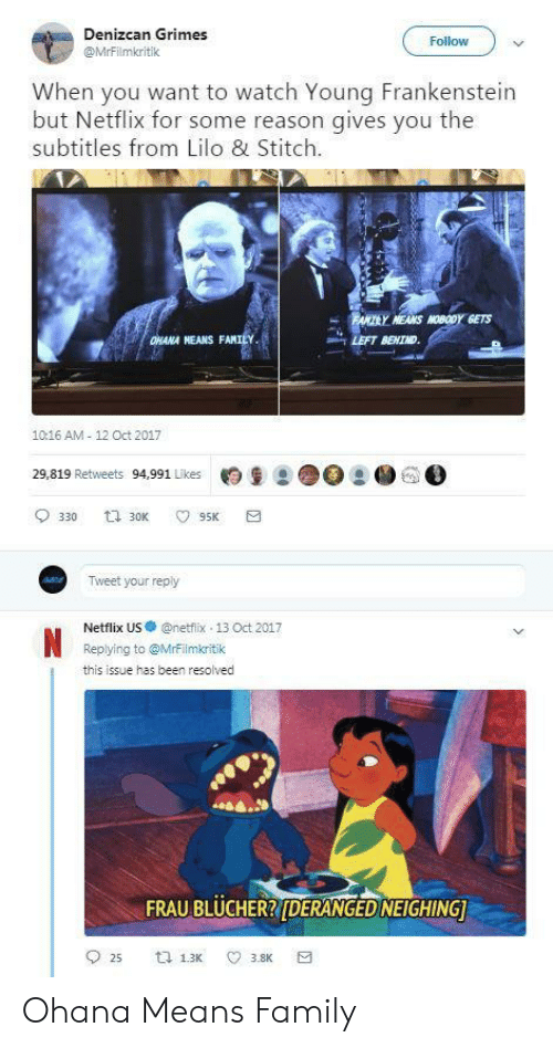 frankenstein: Denizcan Grimes  @MrFilmkritik  Follow  When you want to watch Young Frankenstein  but Netflix for some reason gives you the  subtitles from Lilo & Stitch  MEANS MOBODY GETS  HANA NEANS FAM  LEFT BEHIND  1016 AM 12 Oct 2017  29,819 Retweets 94,991 Likes月皇2 ●○  ● GO  Tweet your reply  Netflix US·@netfix-13 Oct 2017  Replying to @Mrrilmkritik  this issue has been resolved  FRAU BLUCHERRIDERANGED NEIGHING Ohana Means Family