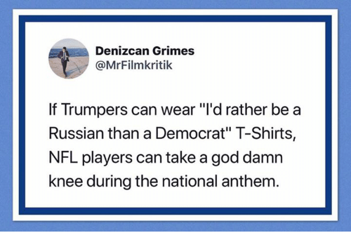 "God, Nfl, and National Anthem: Denizcan Grimes  @MrFilmkritik  If Trumpers can wear ""'d rather be a  Russian than a Democrat"" T-Shirts,  NFL players can take a god damn  knee during the national anthem"