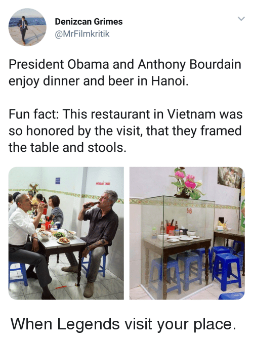 Beer, Obama, and Restaurant: Denizcan Grimes  @MrFilmkritik  President Obama and Anthony Bourdain  enjoy dinner and beer in Hanoi  Fun fact: This restaurant in Vietnam was  so honored by the visit, that they framed  the table and stools  HONG HUT THUOC  56 <p>When Legends visit your place.</p>