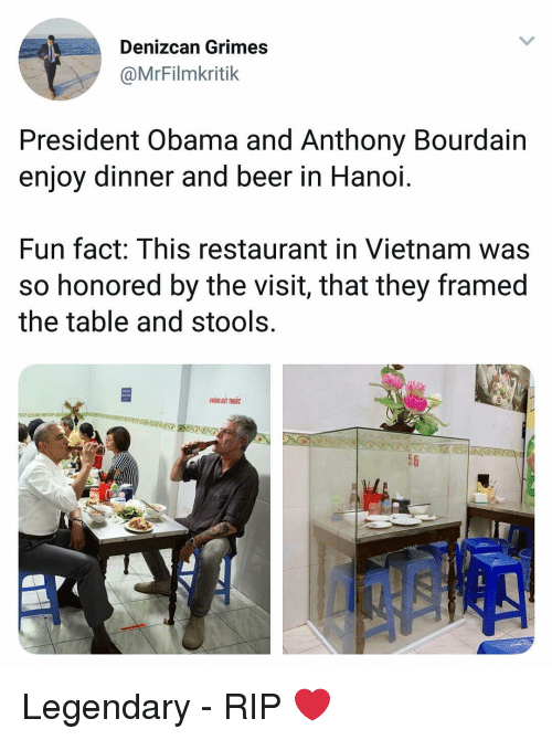 the visit: Denizcan Grimes  @MrFilmkritik  President Obama and Anthony Bourdain  enjoy dinner and beer in Hanoi.  Fun fact: This restaurant in Vietnam was  so honored by the visit, that they framed  the table and stools.  KRONG HUT THUC  56 Legendary - RIP ❤️