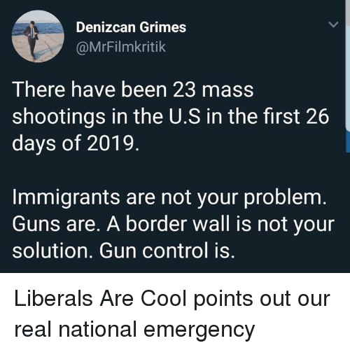 gun control: Denizcan Grimes  @MrFilmkritik  There have been 23 mass  shootings in the U.S in the first 26  days of 2019  Immigrants are not your problem  Guns are. A border wall is not your  solution. Gun control is. Liberals Are Cool points out our real national emergency