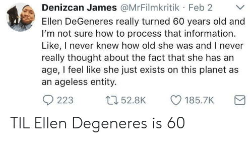 Ellen DeGeneres: Denizcan James @MrFilmkritik Feb 2 V  Ellen DeGeneres really turned 60 years old and  I'm not sure how to process that information  Like, I never knew how old she was and I never  really thought about the fact that she has an  age, I feel like she just exists on this planet as  an ageless entity. TIL Ellen Degeneres is 60