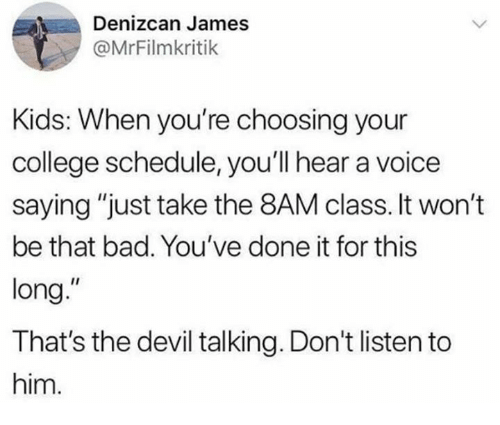 "Bad, College, and Dank: Denizcan James  @MrFilmkritik  Kids: When you're choosing your  college schedule, you'll hear a voice  saying ""just take the 8AM class. It won't  be that bad. You've done it for this  long.""  That's the devil talking. Don't listen to  him"