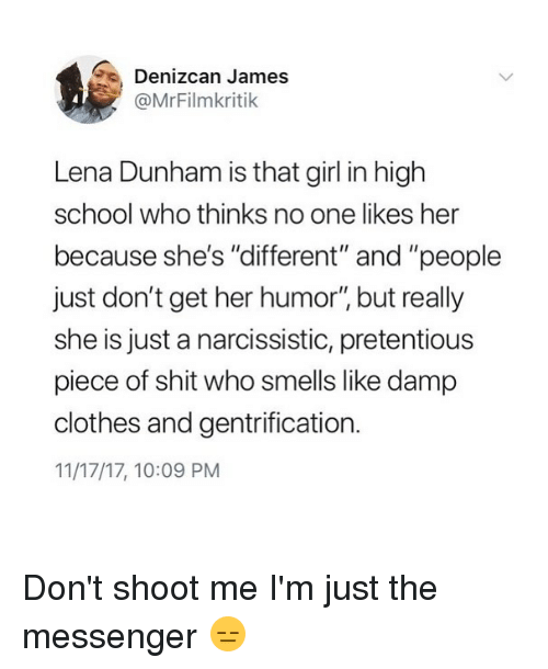 "Clothes, Funny, and Pretentious: Denizcan James  @MrFilmkritik  Lena Dunham is that girl in high  school who thinks no one likes her  because she's ""different"" and ""people  just don't get her humor"" but really  she is just a narcissistic, pretentious  piece of shit who smells like damp  clothes and gentrification.  11/17/17, 10:09 PM Don't shoot me I'm just the messenger 😑"