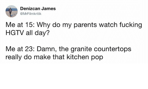 Dank, Fucking, and Parents: Denizcan James  @MrFilmkritik  Me at 15: Why do my parents watch fucking  HGTV all day?  Me at 23: Damn, the granite countertops  really do make that kitchen pop