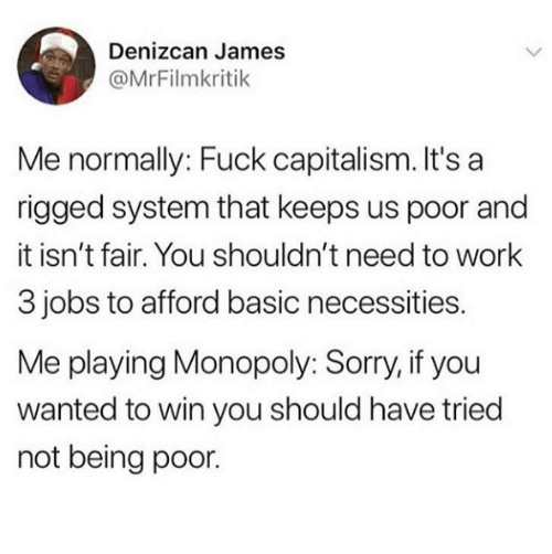 rigged: Denizcan James  @MrFilmkritik  Me normally: Fuck capitalism. It's a  rigged system that keeps us poor and  it isn't fair. You shouldn't need to work  3 jobs to afford basic necessities.  Me playing Monopoly: Sorry, if you  wanted to win you should have tried  not being poor.