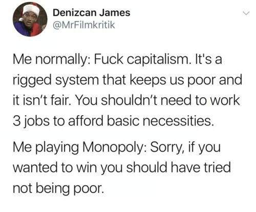Capitalism: Denizcan James  @MrFilmkritik  Me normally: Fuck capitalism. It's a  rigged system that keeps us poor and  it isn't fair. You shouldn't need to work  3 jobs to afford basic necessities.  Me playing Monopoly: Sorry, if you  wanted to win you should have tried  not being poor.