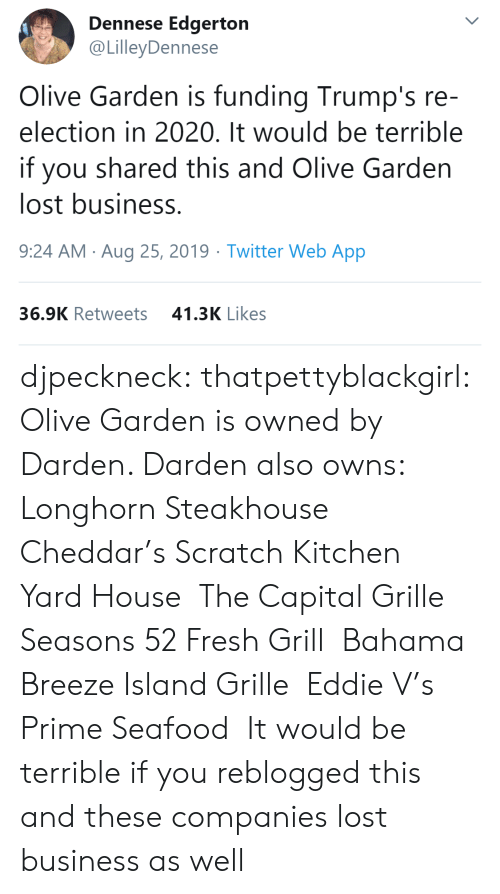 Eddie: Dennese Edgerton  @LilleyDennese  Olive Garden is funding Trump's re-  election in 2020. It would be terrible  you shared this and Olive Garden  lost business.  9:24 AM Aug 25, 2019 Twitter Web App  41.3K Likes  36.9K Retweets djpeckneck: thatpettyblackgirl:   Olive Garden is owned by Darden. Darden also owns:  Longhorn Steakhouse  Cheddar's Scratch Kitchen  Yard House  The Capital Grille  Seasons 52 Fresh Grill  Bahama Breeze Island Grille  Eddie V's Prime Seafood   It would be terrible if you reblogged this and these companies lost business as well