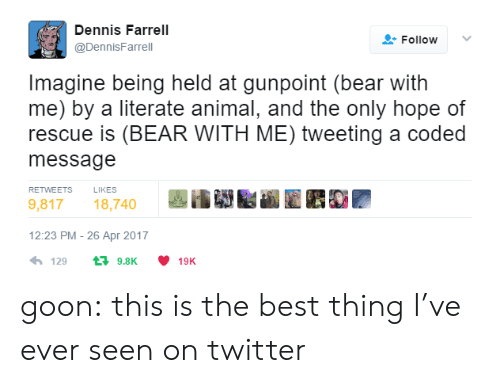 literate: Dennis Farrell  @DennisFarrel  Follow  Imagine being held at gunpoint (bear with  me) by a literate animal, and the only hope of  rescue is (BEAR WITH ME) tweeting a coded  message  RETWEETS  LIKES  9,81718,740  12:23 PM- 26 Apr 2017  4,129 t 9.8K ·10K goon: this is the best thing I've ever seen on twitter
