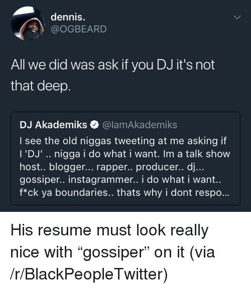 """Blogger: dennis.  @OGBEARD  All we did was ask if you DJ it's not  that deep.  DJ Akademiks Q @lamAkademiks  I see the old niggas tweeting at me asking if  I 'DJ'.. nigga i do what i want. Im a talk show  host.. blogger... rapper.. producer.. dj...  gossiper.. instagrammer.. i do what i want.  f*ck ya boundaries.. thats why i dont respo.. <p>His resume must look really nice with """"gossiper"""" on it (via /r/BlackPeopleTwitter)</p>"""