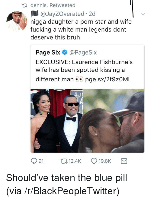 Blue Pill: dennis. Retweeted  @JayZOverated 2c  nigga daughter a porn star and wife  fucking a white man legends dont  deserve this bruh  Page Six @PageSix  EXCLUSIVE: Laurence Fishburne's  wife has been spotted kissing a  different man 5 pge.sx/2f9zOMI  91 12.4K 19.8K a <p>Should've taken the blue pill (via /r/BlackPeopleTwitter)</p>