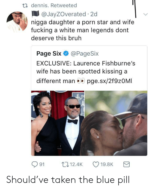 Blue Pill: dennis. Retweeted  @JayZOverated 2c  nigga daughter a porn star and wife  fucking a white man legends dont  deserve this bruh  Page Six @PageSix  EXCLUSIVE: Laurence Fishburne's  wife has been spotted kissing a  different man 5 pge.sx/2f9zOMI  91 12.4K 19.8K a Should've taken the blue pill