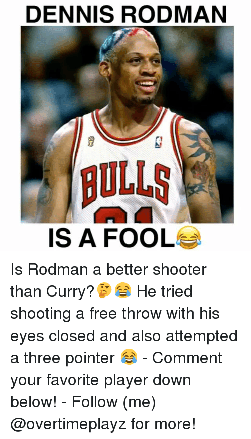 Dennis Rodman: DENNIS RODMAN  BULLS  IS A FOOL Is Rodman a better shooter than Curry?🤔😂 He tried shooting a free throw with his eyes closed and also attempted a three pointer 😂 - Comment your favorite player down below! - Follow (me) @overtimeplayz for more!