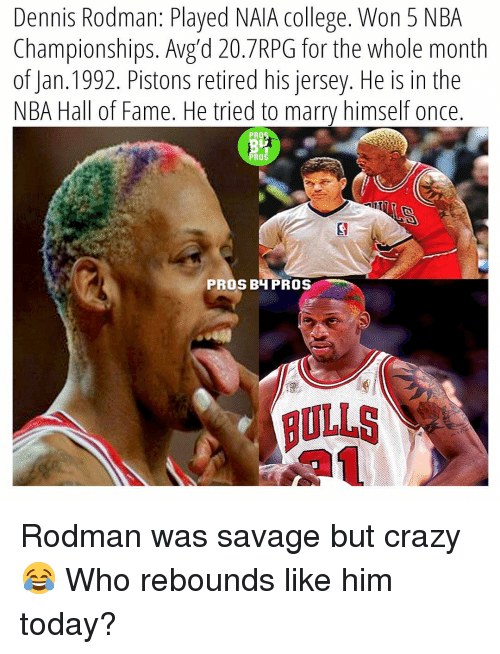 Dennis Rodman: Dennis Rodman: Played NAIA College. Won 5 NBA  Championships. Avg d 20. 7RPG for the whole month  of Jan. 1992. Pistons retired his jersey. He is in the  NBA Hall of Fame. He tried to marry himself once  PROS  PROS  PROS BH PROS Rodman was savage but crazy😂 Who rebounds like him today?