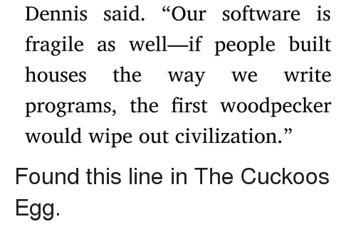 "woodpecker: Dennis said. ""Our software is  fragile as well-if people built  houses the way we write  programs, the first woodpecker  would wipe out civilization."" Found this line in The Cuckoos Egg."