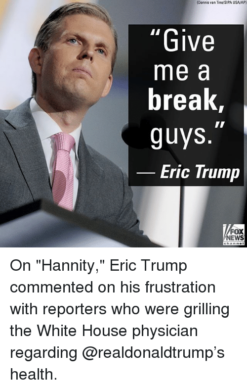 "Eric Trump: (Dennis van Tine/SIPA USAV/AP)  Give  me a  break  guys  Eric Trump  FOX  NEWS On ""Hannity,"" Eric Trump commented on his frustration with reporters who were grilling the White House physician regarding @realdonaldtrump's health."