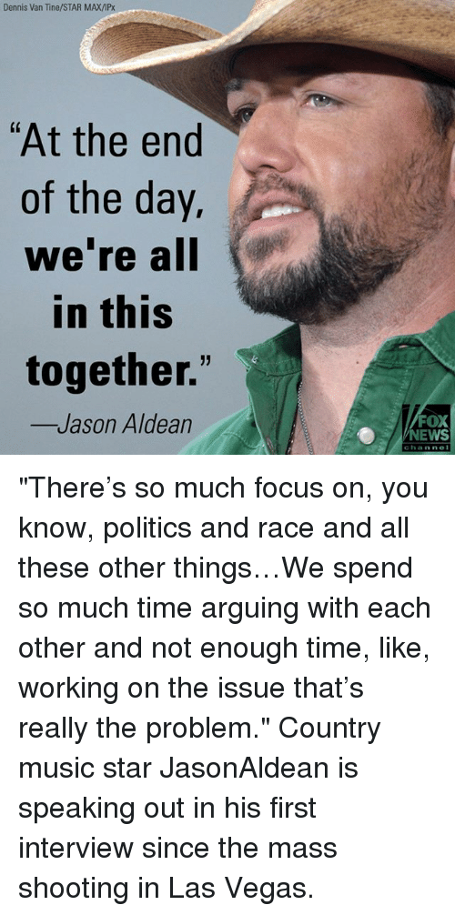 """Memes, Music, and News: Dennis Van Tine/STAR MAX/IPx  """"At the end  of the day.  we re all  in this  together.""""  Jason Aldean  FOX  NEWS  channe """"There's so much focus on, you know, politics and race and all these other things…We spend so much time arguing with each other and not enough time, like, working on the issue that's really the problem."""" Country music star JasonAldean is speaking out in his first interview since the mass shooting in Las Vegas."""