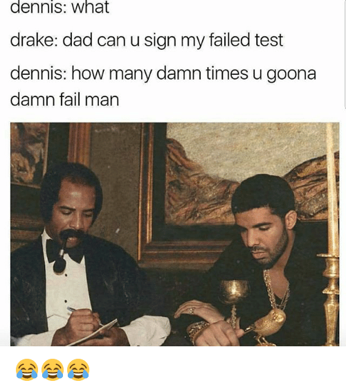 Funny, Signs, and Damned: dennis: What  drake: dad can u sign my failed test  dennis: how many damn times u goona  damn fail man 😂😂😂