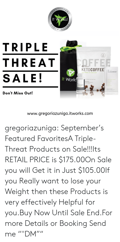 "triple: DENT  EP  It Works!  DISTR  BU  TRIPLE  KETO  ΤOFFEE  THREAT  Works!  KETOCOFFEE  CLEANSE  PUT MORE IN YOUR CUP  SALE!  It Works  - GPASS-FED BUTTE  ACea  N  HOFOHT  Don't Miss Out!  www.gregoriazuniga.itworks.com  TOR gregoriazuniga:  September's Featured FavoritesA Triple-Threat Products on Sale!!!Its RETAIL PRICE is $175.00On Sale you will Get it in Just $105.00If you Really want to lose your Weight then these Products is very effectively Helpful for you.Buy Now Until Sale End.For more Details or Booking Send me """"DM"""""