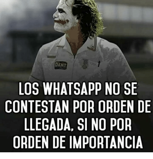 Memes, Whatsapp, and 🤖: DENT  LOS WHATSAPP NO SE  CONTESTAN POR ORDEN DE  LLEGADA, SI NO POR  ORDEN DE IMPORTANCIA