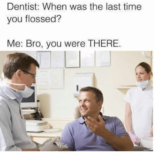 Dank, Time, and 🤖: Dentist: When was the last time  you flossed?  Me: Bro, you were THERE.