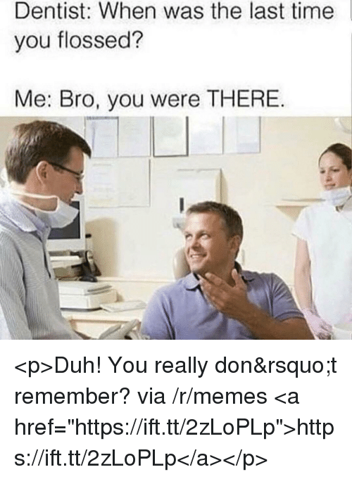 "Memes, Time, and Via: Dentist: When was the last time  you flossed?  Me: Bro, you were THERE <p>Duh! You really don't remember? via /r/memes <a href=""https://ift.tt/2zLoPLp"">https://ift.tt/2zLoPLp</a></p>"