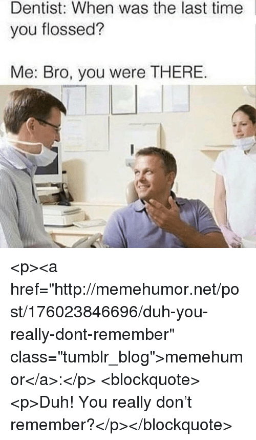 "Tumblr, Blog, and Http: Dentist: When was the last time  you flossed?  Me: Bro, you were THERE <p><a href=""http://memehumor.net/post/176023846696/duh-you-really-dont-remember"" class=""tumblr_blog"">memehumor</a>:</p>  <blockquote><p>Duh! You really don't remember?</p></blockquote>"
