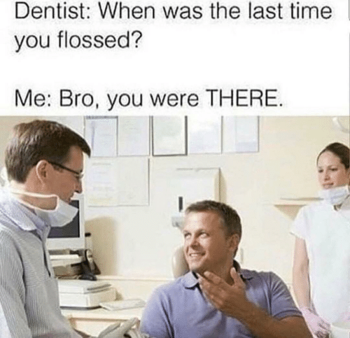 dentist: Dentist: When was the last time  you flossed?  Me: Bro, you were THERE