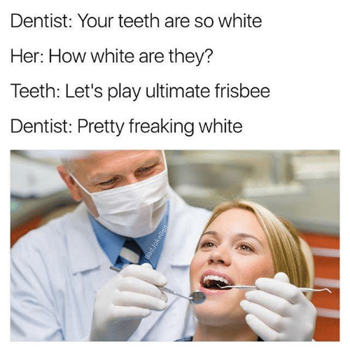 Teething: Dentist: Your teeth are so white  Her: How white are they?  Teeth: Let's play ultimate frisbee  Dentist: Pretty freaking white