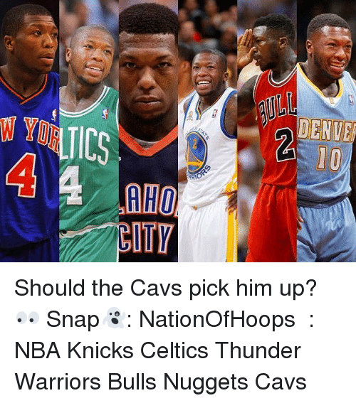 Cavs, Celtic, and Memes: DENVE  WYMUICS  RHO  17  AR Should the Cavs pick him up? 👀 Snap👻: NationOfHoops ️⃣: NBA Knicks Celtics Thunder Warriors Bulls Nuggets Cavs
