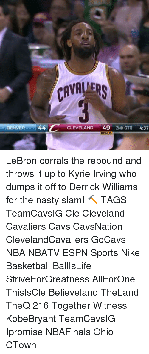 Kyrie Irving, Memes, and Derrick Williams: DENVER  44 C  CLEVELAND  49  2ND QTR  4:37  BONUS LeBron corrals the rebound and throws it up to Kyrie Irving who dumps it off to Derrick Williams for the nasty slam! 🔨 TAGS: TeamCavsIG Cle Cleveland Cavaliers Cavs CavsNation ClevelandCavaliers GoCavs NBA NBATV ESPN Sports Nike Basketball BallIsLife StriveForGreatness AllForOne ThisIsCle Believeland TheLand TheQ 216 Together Witness KobeBryant TeamCavsIG Ipromise NBAFinals Ohio CTown