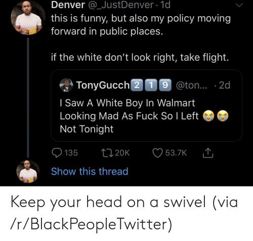 Denver: Denver @_JustDenver 1d  this is funny, but also my policy moving  forward in public places.  if the white don't look right, take flight.  TonyGucch 2 19 @ton.. 2d  I Saw A White Boy In Walmart  Looking Mad As Fuck So I Left  Not Tonight  t120K  135  53.7K  Show this thread Keep your head on a swivel (via /r/BlackPeopleTwitter)