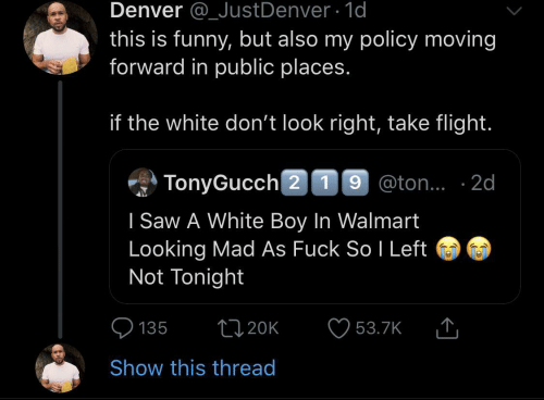 Walmart: Denver @_JustDenver 1d  this is funny, but also my policy moving  forward in public places.  if the white don't look right, take flight.  TonyGucch 2 19 @ton.. 2d  I Saw A White Boy In Walmart  Looking Mad As Fuck So I Left  Not Tonight  L20K  135  53.7K  Show this thread