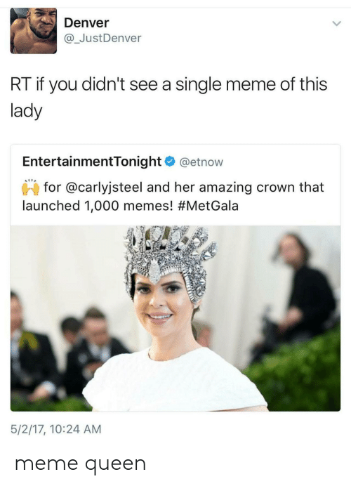 Single Meme: Denver  @ JustDenver  RT if you didn't see a single meme of this  lady  EntertainmentTonight @etnow  for @carlyjsteel and her amazing crown that  launched 1,000 memes! #MetGala  5/2/17, 10:24 AM meme queen
