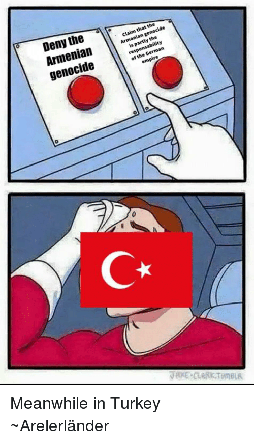 Luxembourgball: Deny the  Armenian  claim that the  Armanian genocide  is partly the  genocide  responsability  of the German  C* Meanwhile in Turkey  ~Arelerländer